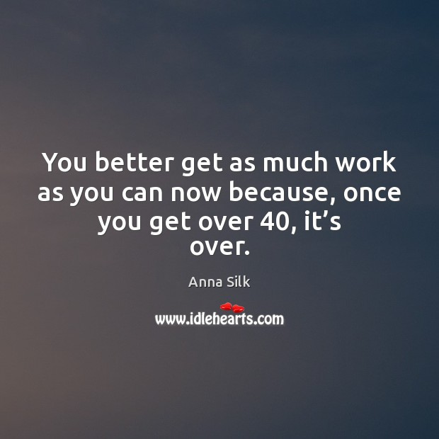 Image, You better get as much work as you can now because, once you get over 40, it's over.