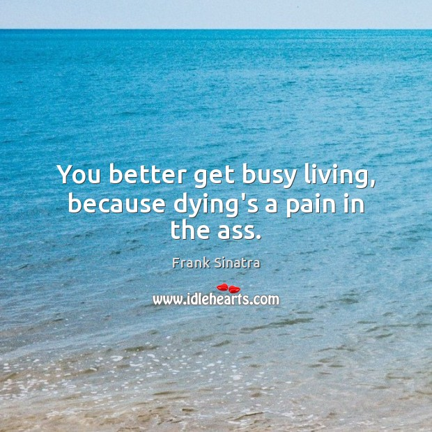 You better get busy living, because dying's a pain in the ass. Frank Sinatra Picture Quote