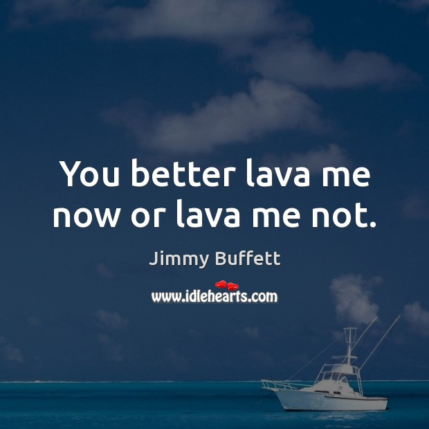 You better lava me now or lava me not. Jimmy Buffett Picture Quote