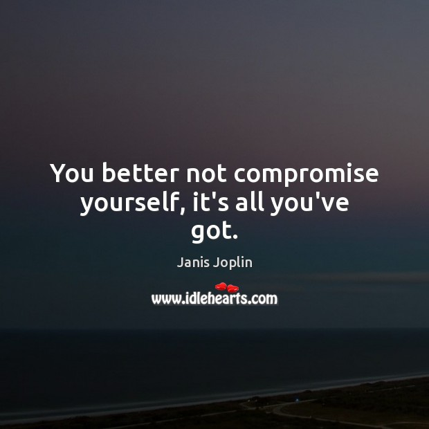 You better not compromise yourself, it's all you've got. Janis Joplin Picture Quote