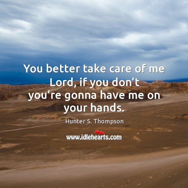 Image, You better take care of me lord, if you don't you're gonna have me on your hands.
