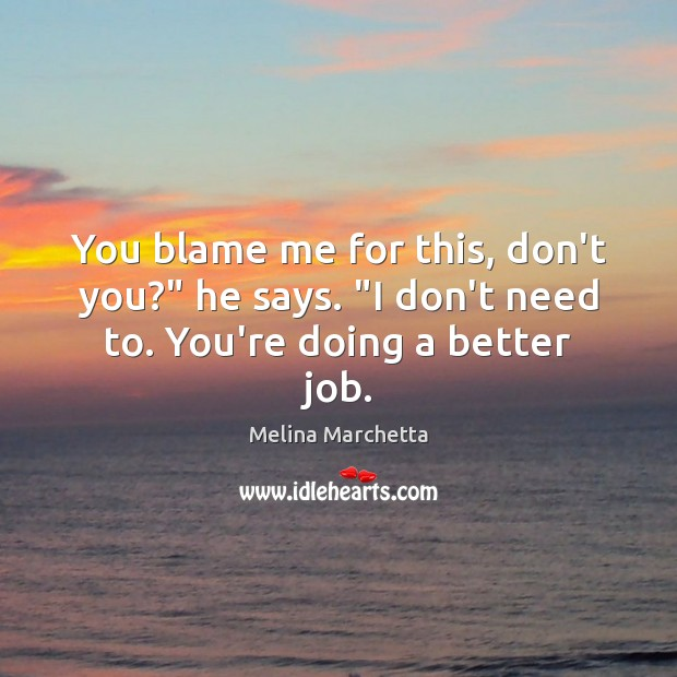"""You blame me for this, don't you?"""" he says. """"I don't need to. You're doing a better job. Melina Marchetta Picture Quote"""