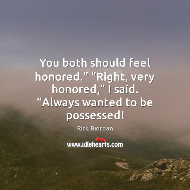 """You both should feel honored."""" """"Right, very honored,"""" I said. """"Always wanted Rick Riordan Picture Quote"""