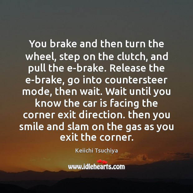 You brake and then turn the wheel, step on the clutch, and Car Quotes Image