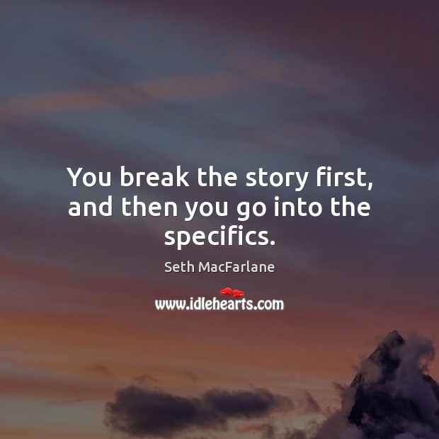 You break the story first, and then you go into the specifics. Seth MacFarlane Picture Quote