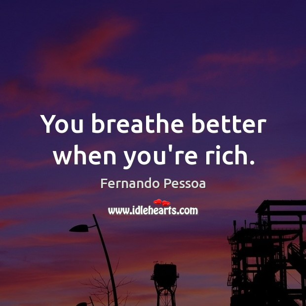 You breathe better when you're rich. Fernando Pessoa Picture Quote