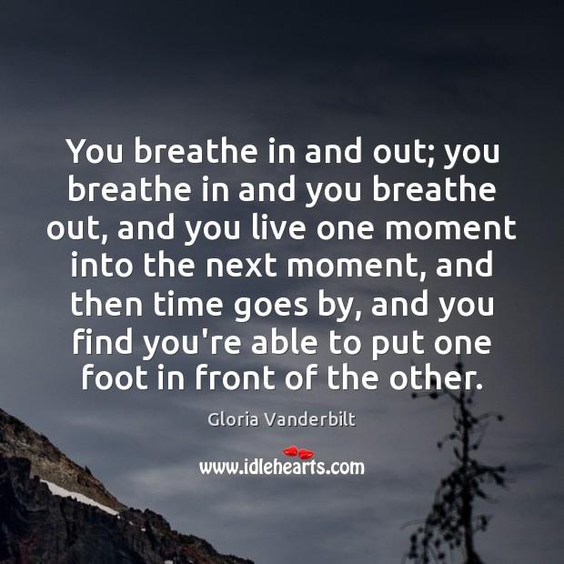 You breathe in and out; you breathe in and you breathe out, Gloria Vanderbilt Picture Quote