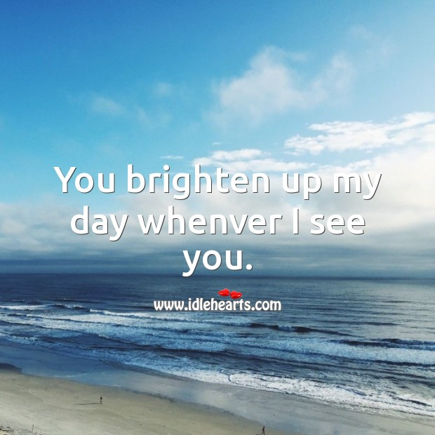 You brighten up my day whenver I see you. Image