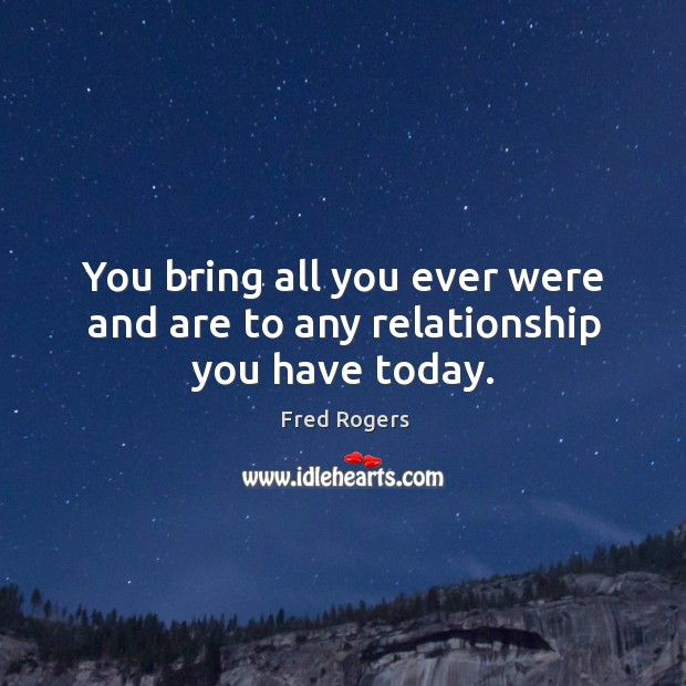 You bring all you ever were and are to any relationship you have today. Image