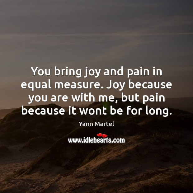 You bring joy and pain in equal measure. Joy because you are Yann Martel Picture Quote