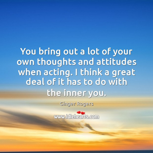 You bring out a lot of your own thoughts and attitudes when Ginger Rogers Picture Quote