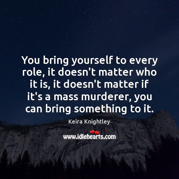 You bring yourself to every role, it doesn't matter who it is, Keira Knightley Picture Quote