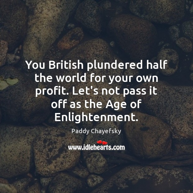 You British plundered half the world for your own profit. Let's not Paddy Chayefsky Picture Quote
