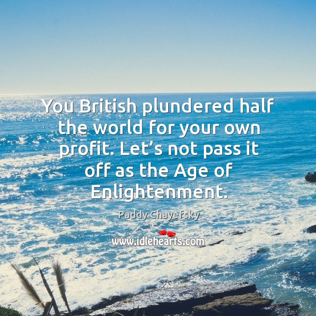 Image, You british plundered half the world for your own profit. Let's not pass it off as the age of enlightenment.