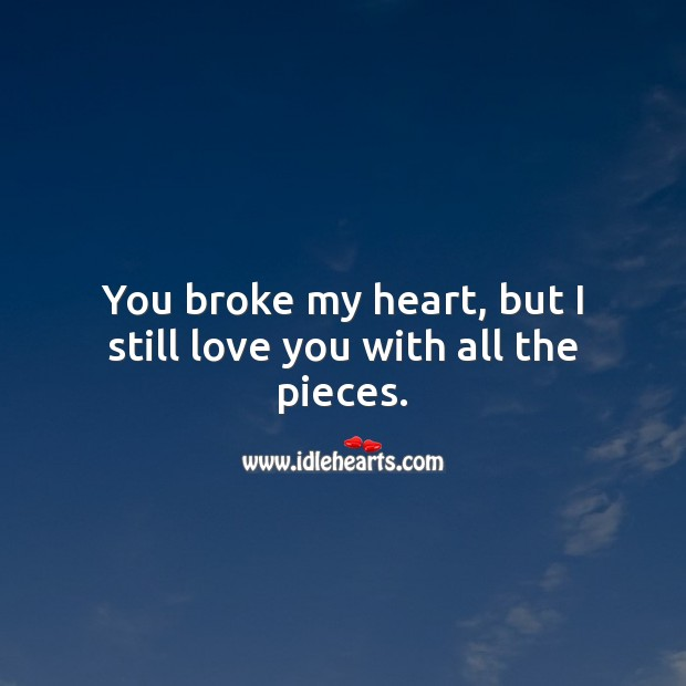 You broke my heart, but I still love you with all the pieces. Broken Heart Quotes Image