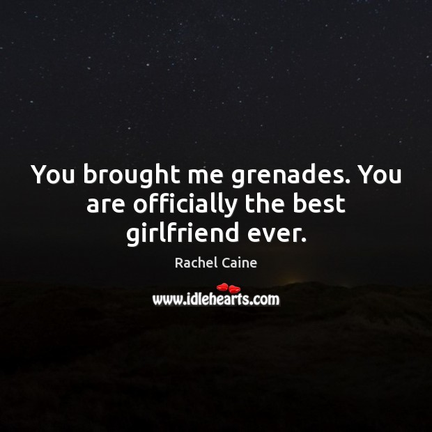 You brought me grenades. You are officially the best girlfriend ever. Rachel Caine Picture Quote