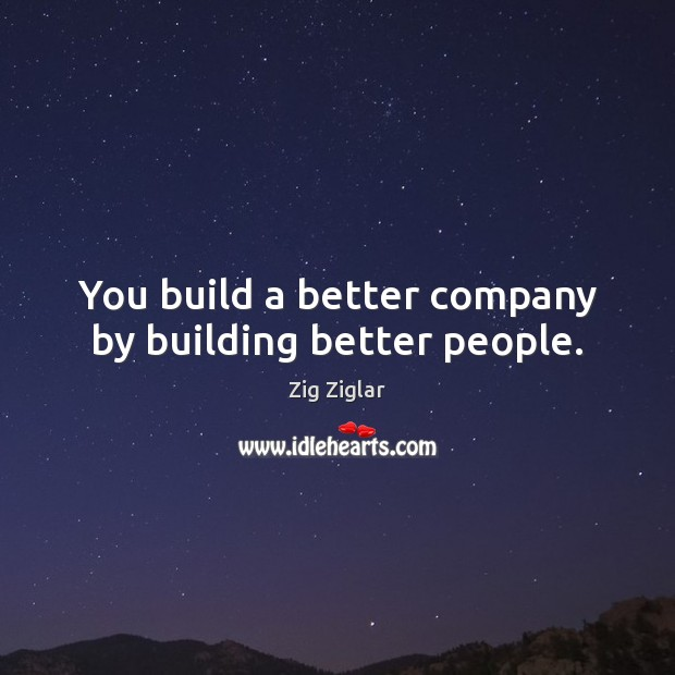 You build a better company by building better people. Image