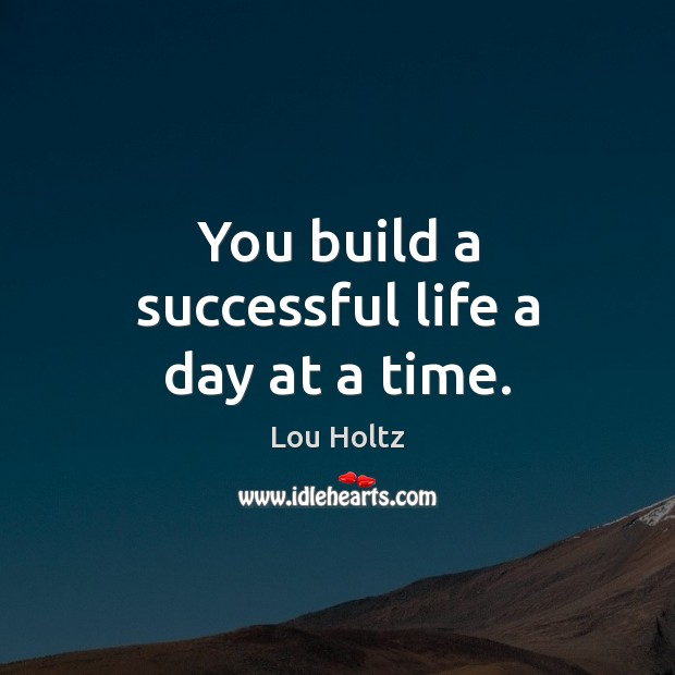 You build a successful life a day at a time. Lou Holtz Picture Quote