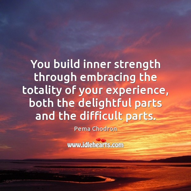 You build inner strength through embracing the totality of your experience, both Image