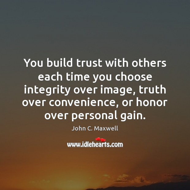 Image, You build trust with others each time you choose integrity over image,