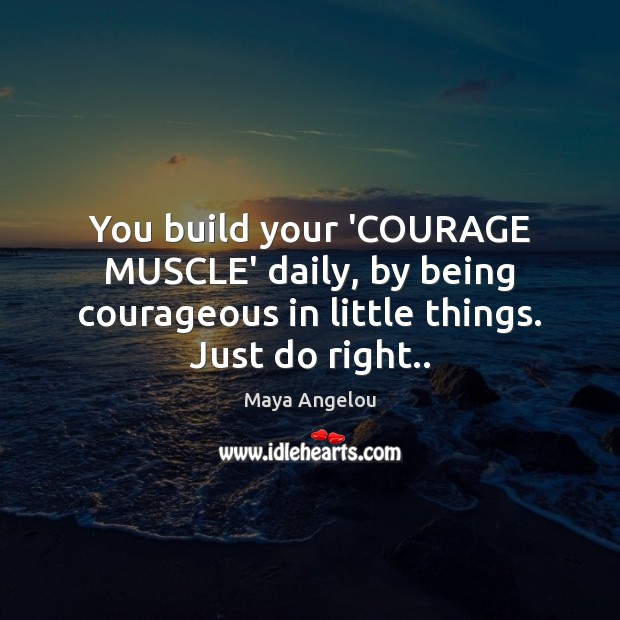 Image, You build your 'COURAGE MUSCLE' daily, by being courageous in little things.
