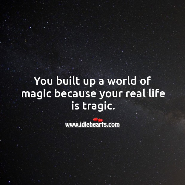 You built up a world of magic because your real life is tragic. Image