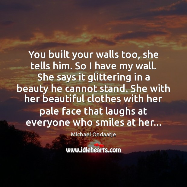 You built your walls too, she tells him. So I have my Michael Ondaatje Picture Quote