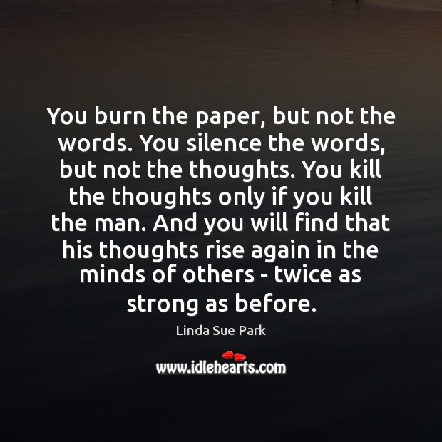 Image, You burn the paper, but not the words. You silence the words,