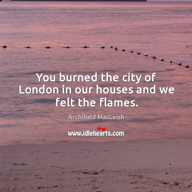 You burned the city of london in our houses and we felt the flames. Image