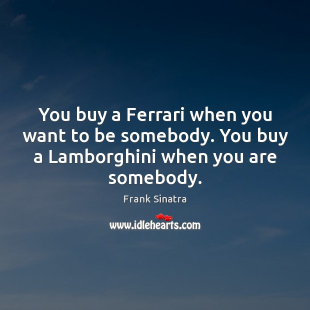 You buy a Ferrari when you want to be somebody. You buy Frank Sinatra Picture Quote