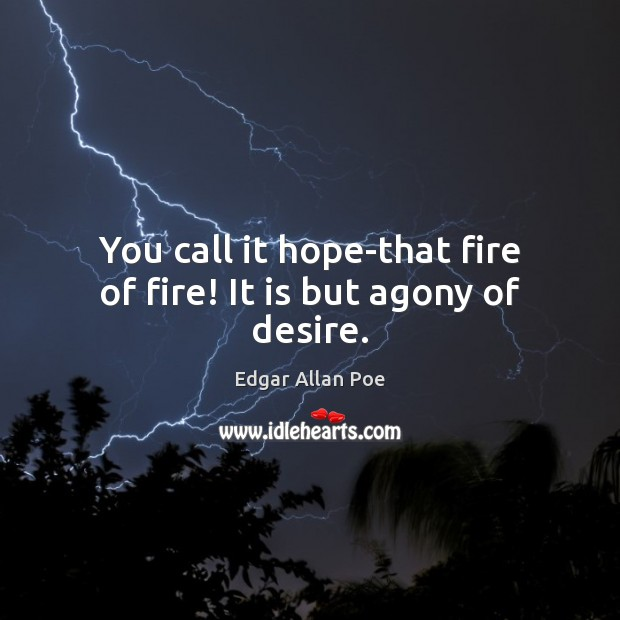 You call it hope-that fire of fire! It is but agony of desire. Edgar Allan Poe Picture Quote
