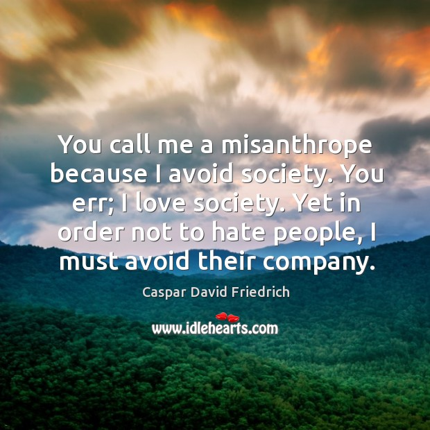 You call me a misanthrope because I avoid society. You err; I Image