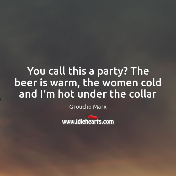 You call this a party? The beer is warm, the women cold and I'm hot under the collar Image