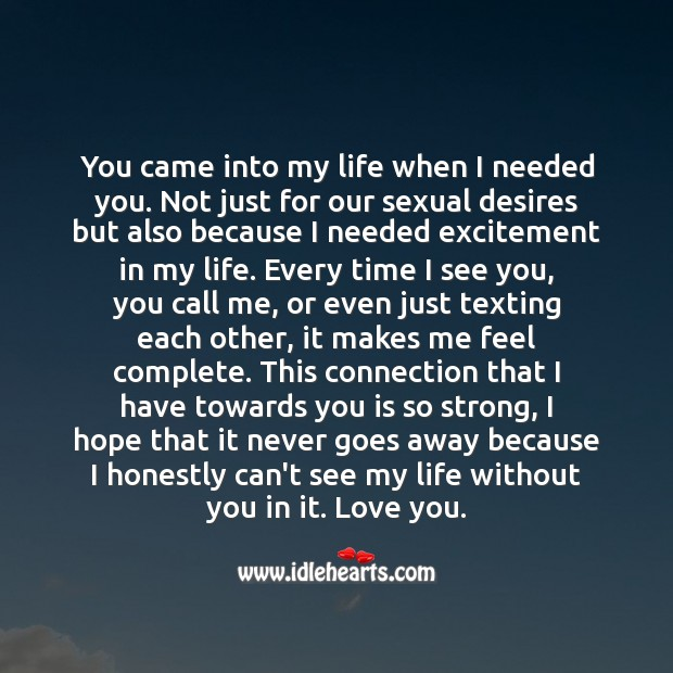 You came into my life when I needed you. I honestly can't see my life without you in it. Heart Touching Love Quotes Image