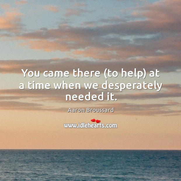 Image, You came there (to help) at a time when we desperately needed it.