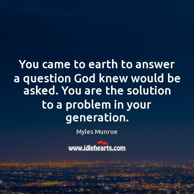 You came to earth to answer a question God knew would be Myles Munroe Picture Quote
