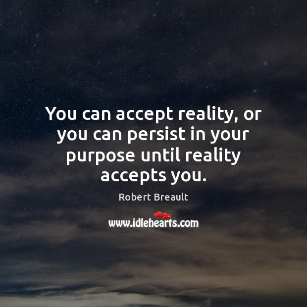 Image, You can accept reality, or you can persist in your purpose until reality accepts you.