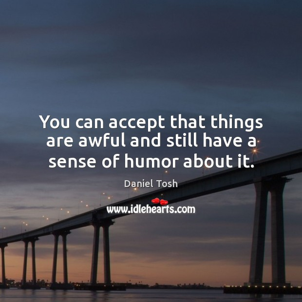 You can accept that things are awful and still have a sense of humor about it. Daniel Tosh Picture Quote