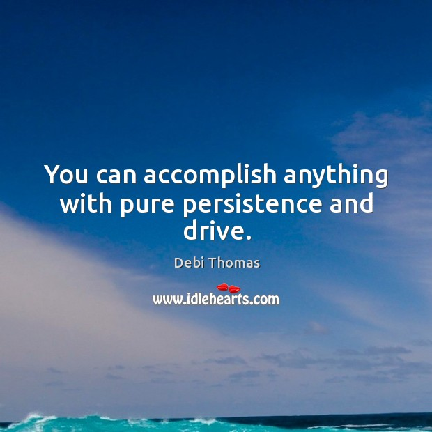 You can accomplish anything with pure persistence and drive. Debi Thomas Picture Quote