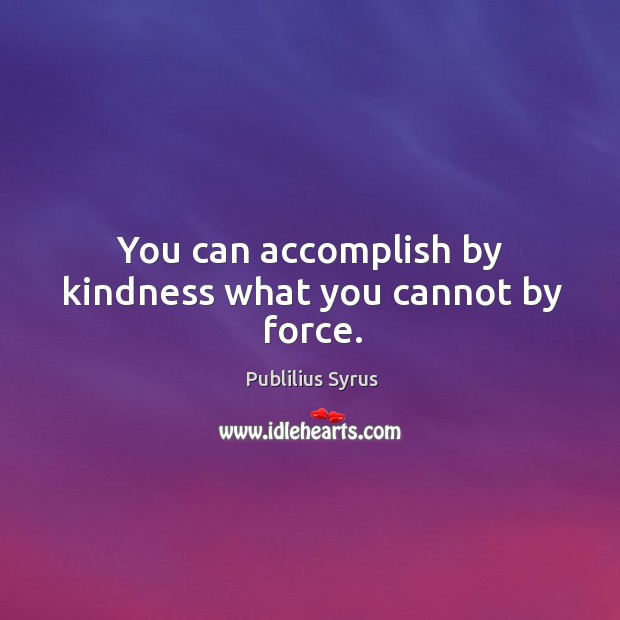 Image, You can accomplish by kindness what you cannot by force.