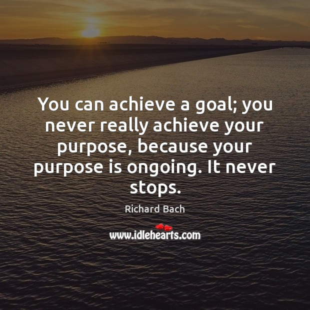 You can achieve a goal; you never really achieve your purpose, because Richard Bach Picture Quote