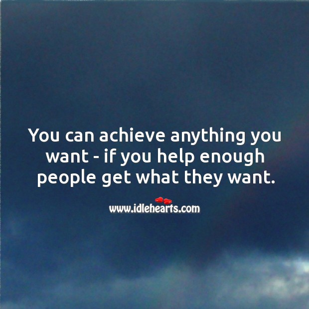 You can achieve anything you want, if you help enough people get what they want. Image