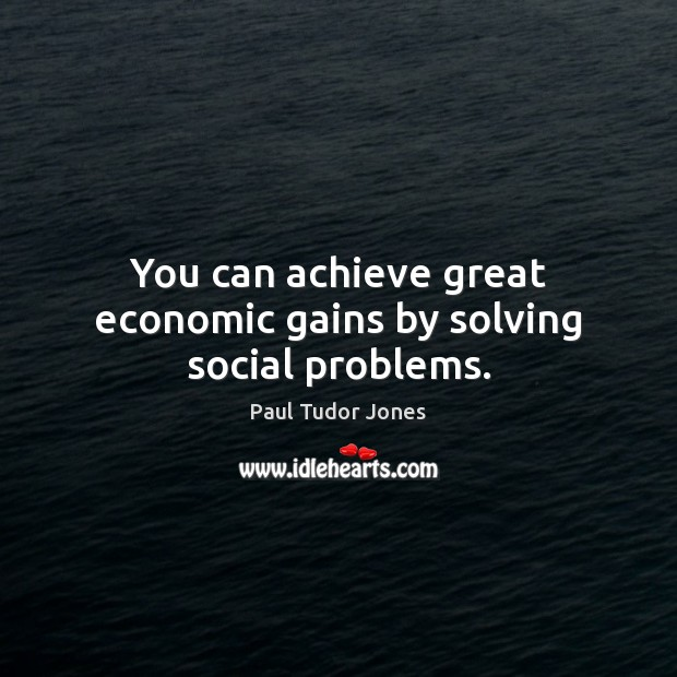 You can achieve great economic gains by solving social problems. Image