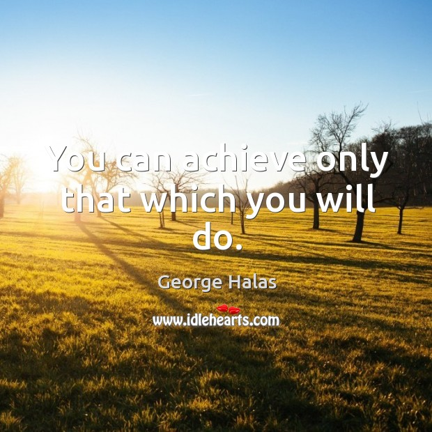 You can achieve only that which you will do. George Halas Picture Quote