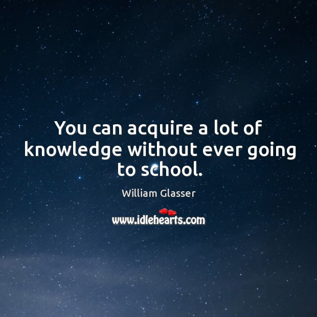 You can acquire a lot of knowledge without ever going to school. Image