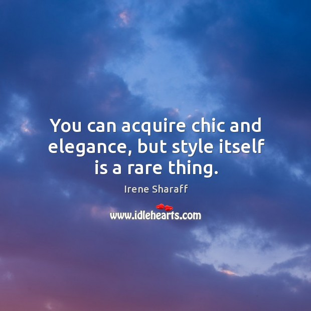 You can acquire chic and elegance, but style itself is a rare thing. Image