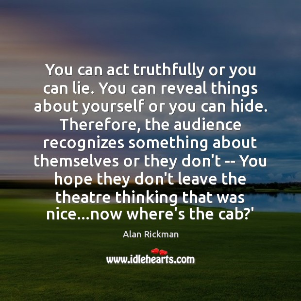 You can act truthfully or you can lie. You can reveal things Alan Rickman Picture Quote