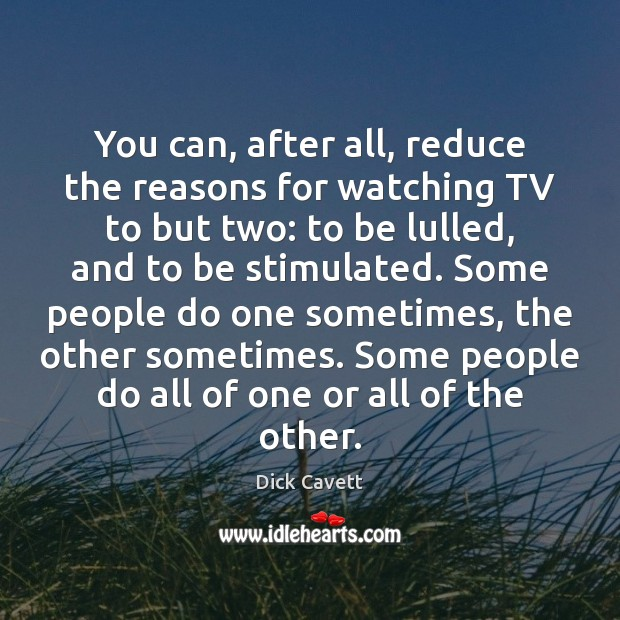 You can, after all, reduce the reasons for watching TV to but Dick Cavett Picture Quote