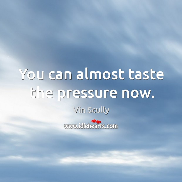 You can almost taste the pressure now. Vin Scully Picture Quote