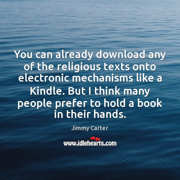 You can already download any of the religious texts onto electronic mechanisms Jimmy Carter Picture Quote